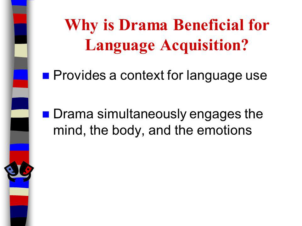 Why is Drama Beneficial for Language Acquisition? Provides a context for language use Drama simultaneously engages the mind, the body, and the emotion