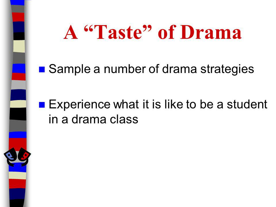 A Taste of Drama Sample a number of drama strategies Experience what it is like to be a student in a drama class