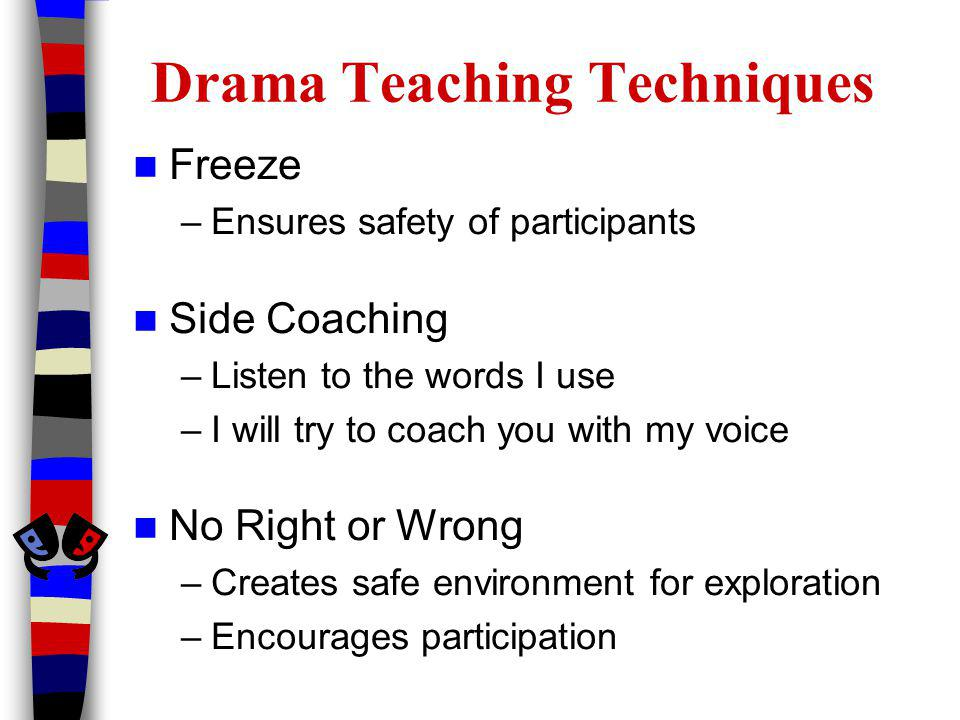 Drama Teaching Techniques Freeze –Ensures safety of participants Side Coaching –Listen to the words I use –I will try to coach you with my voice No Right or Wrong –Creates safe environment for exploration –Encourages participation