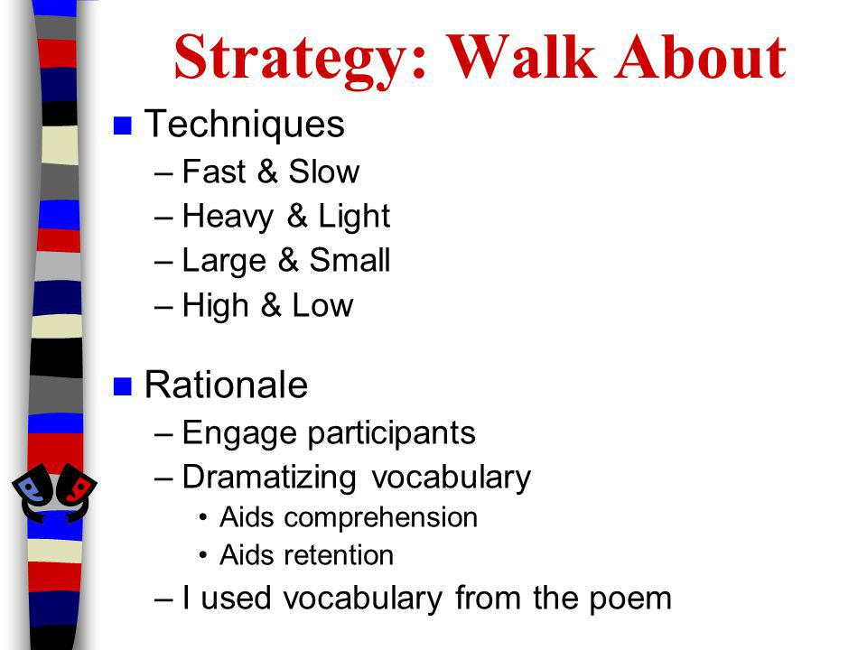 Strategy: Walk About Techniques –Fast & Slow –Heavy & Light –Large & Small –High & Low Rationale –Engage participants –Dramatizing vocabulary Aids comprehension Aids retention –I used vocabulary from the poem