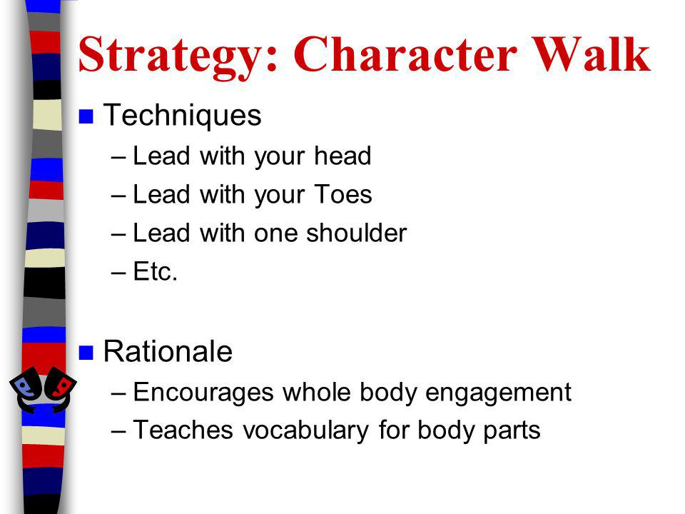 Strategy: Character Walk Techniques –Lead with your head –Lead with your Toes –Lead with one shoulder –Etc.