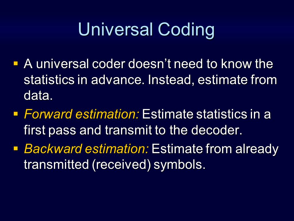 Universal Coding: Examples 1.An adaptive arithmetic coder 2.An adaptive dictionary technique –The LZ coders [Sayood 5] 3.An adaptive Huffman coder [Sayood 3.4] Arithmetic coder Statistics estimation