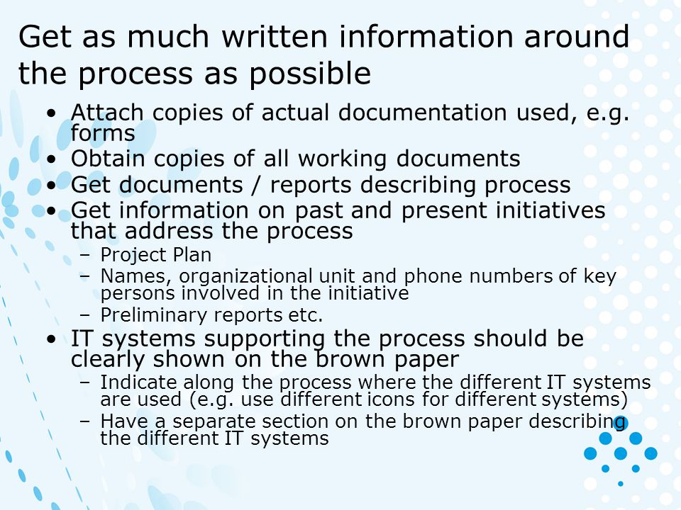 Get as much written information around the process as possible Attach copies of actual documentation used, e.g. forms Obtain copies of all working doc