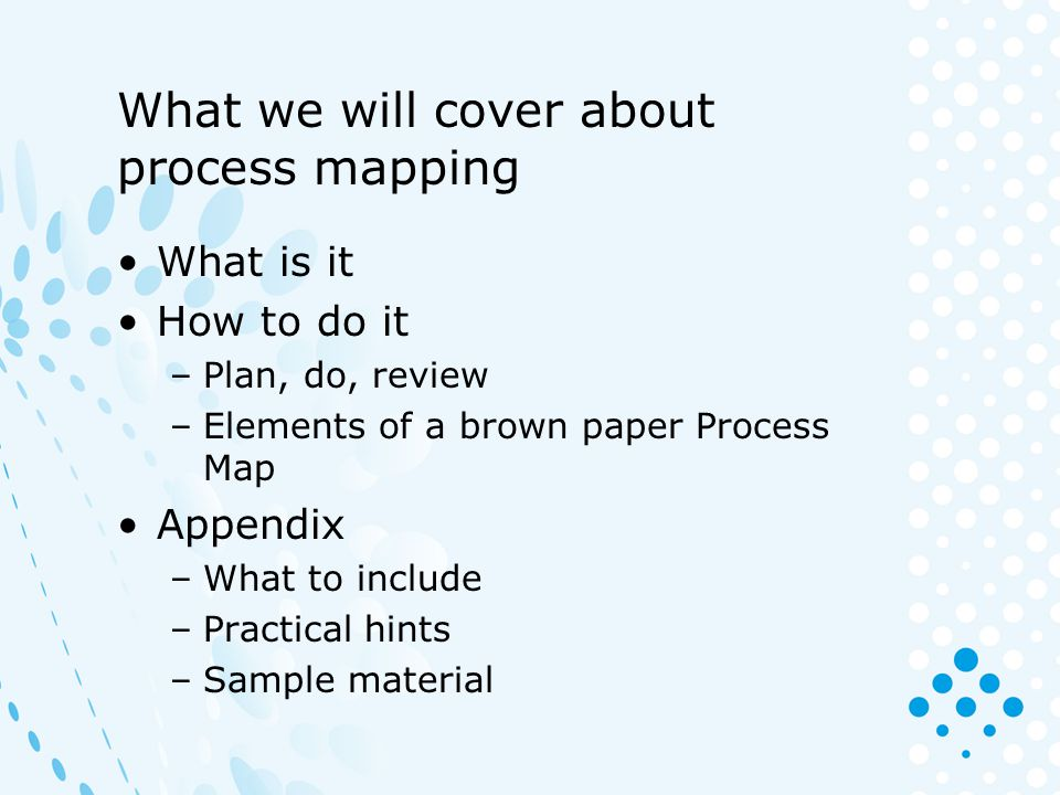 What we will cover about process mapping What is it How to do it –Plan, do, review –Elements of a brown paper Process Map Appendix –What to include –P