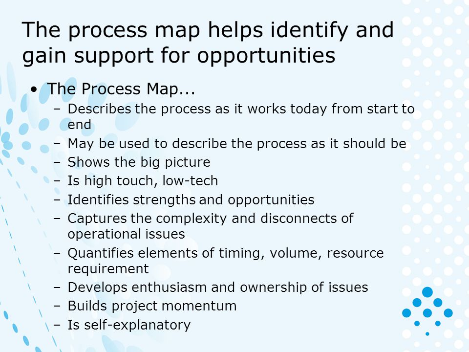 Some opportunities to look for Dead zones – places where work sits, gets held up (bottleneck), or gets lost Lost time –Apparent – people looking for work –Hidden – re-work loops Checking, transporting and other non value-adding activities Alternative routes that are never or seldom needed Night shift tricks and other work-arounds – un-official process that are used Duplicated activities Steps that could be eliminated or combined Broken and ineffective interfaces Identify root causes and quantify opportunities