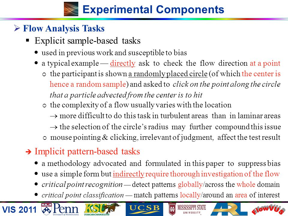 VIS 2011 Experimental Components Flow Analysis Tasks impossible & unnecessary to enumerate specific / complex flow features and then design many flow