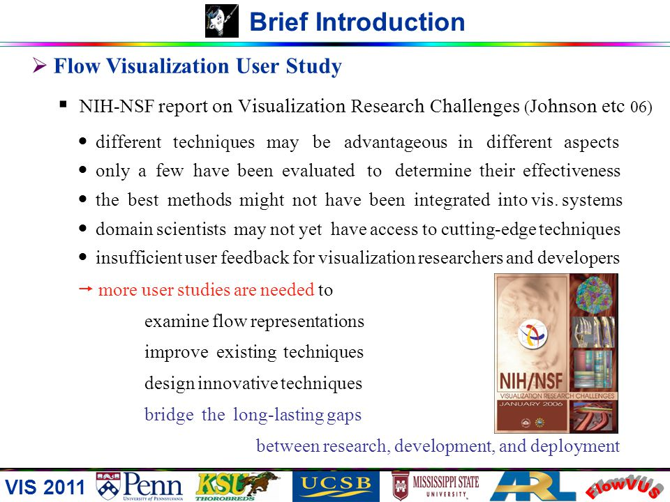 Flow Visualization User Study NIH-NSF report on V isualization R esearch C hallenges ( J ohnson etc 06) different techniques may be advantageous in different aspects only a few have been evaluated to determine their effectiveness the best methods might not have been integrated into vis.