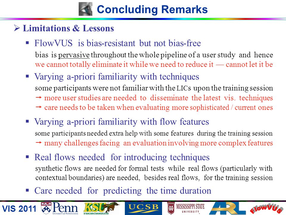 VIS 2011 Concluding Remarks Key Points Explicit flow synthesis Implicit task design Diverse evaluation perspectives Hybrid timing strategy Refined sta