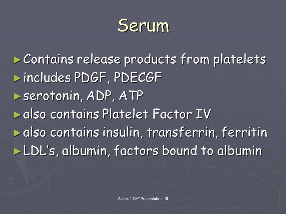 Aulani GE Presentation 10 Serum Contains release products from platelets Contains release products from platelets includes PDGF, PDECGF includes PDGF, PDECGF serotonin, ADP, ATP serotonin, ADP, ATP also contains Platelet Factor IV also contains Platelet Factor IV also contains insulin, transferrin, ferritin also contains insulin, transferrin, ferritin LDLs, albumin, factors bound to albumin LDLs, albumin, factors bound to albumin