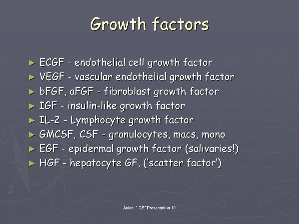 Aulani GE Presentation 10 Growth factors ECGF - endothelial cell growth factor ECGF - endothelial cell growth factor VEGF - vascular endothelial growth factor VEGF - vascular endothelial growth factor bFGF, aFGF - fibroblast growth factor bFGF, aFGF - fibroblast growth factor IGF - insulin-like growth factor IGF - insulin-like growth factor IL-2 - Lymphocyte growth factor IL-2 - Lymphocyte growth factor GMCSF, CSF - granulocytes, macs, mono GMCSF, CSF - granulocytes, macs, mono EGF - epidermal growth factor (salivaries!) EGF - epidermal growth factor (salivaries!) HGF - hepatocyte GF, (scatter factor) HGF - hepatocyte GF, (scatter factor)