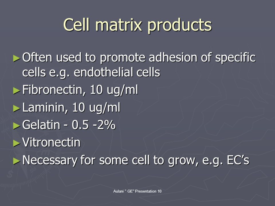 Aulani GE Presentation 10 Cell matrix products Often used to promote adhesion of specific cells e.g.