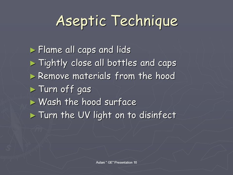 Aulani GE Presentation 10 Aseptic Technique Flame all caps and lids Flame all caps and lids Tightly close all bottles and caps Tightly close all bottles and caps Remove materials from the hood Remove materials from the hood Turn off gas Turn off gas Wash the hood surface Wash the hood surface Turn the UV light on to disinfect Turn the UV light on to disinfect