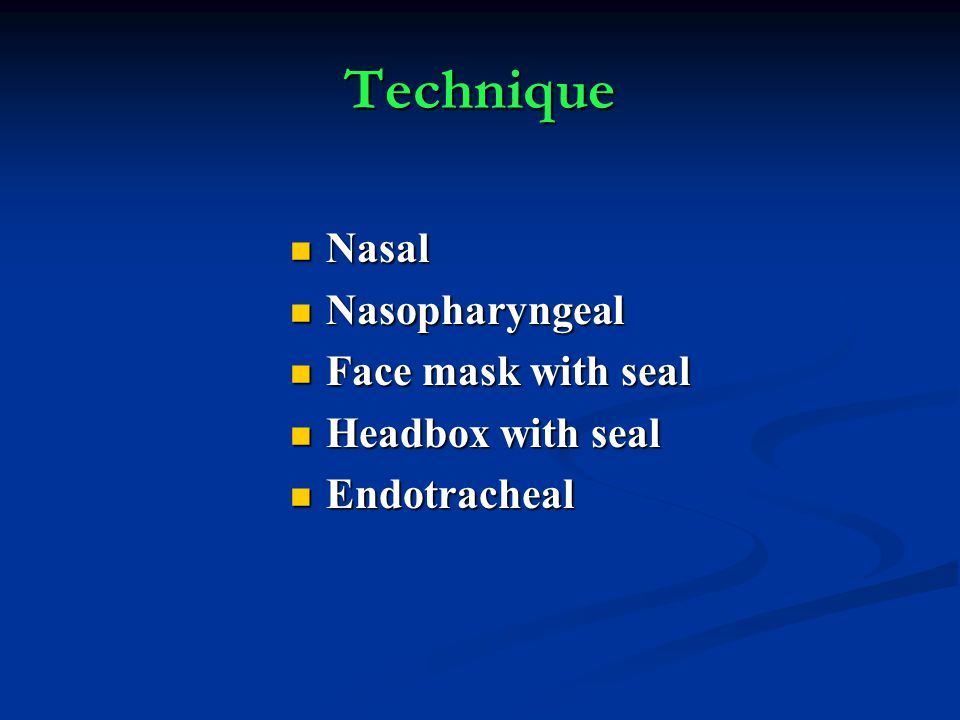Technique Nasal Nasal Nasopharyngeal Nasopharyngeal Face mask with seal Face mask with seal Headbox with seal Headbox with seal Endotracheal Endotrach