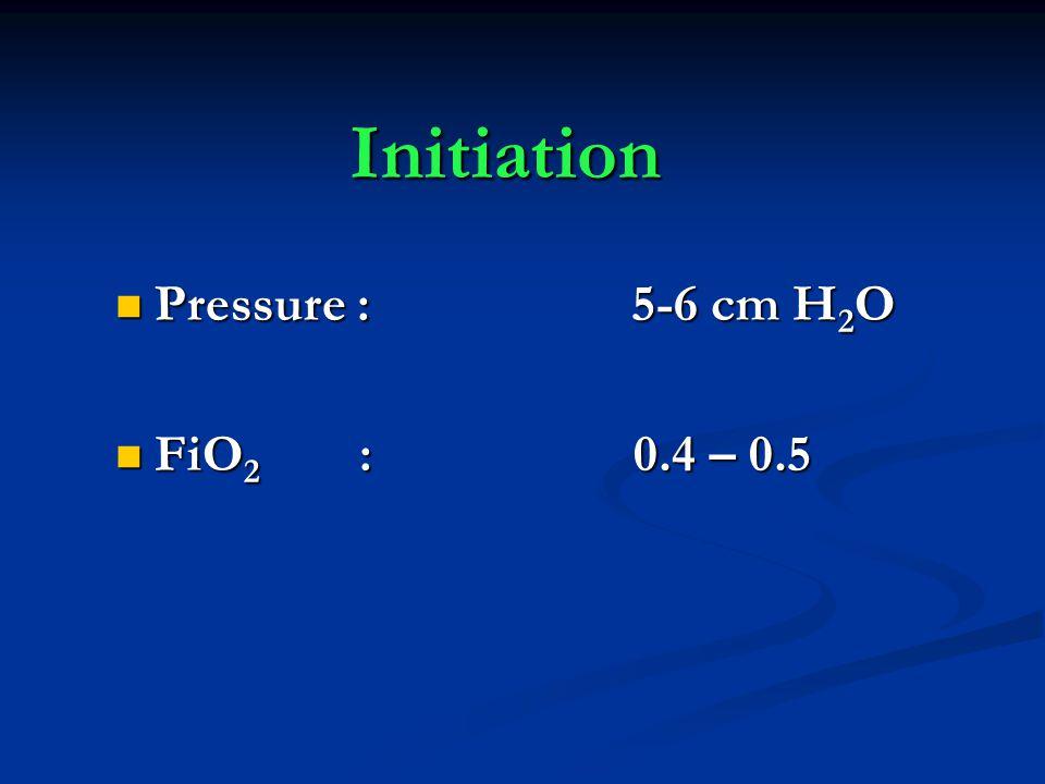 Initiation Pressure : 5-6 cm H 2 O Pressure : 5-6 cm H 2 O FiO 2 : 0.4 – 0.5 FiO 2 : 0.4 – 0.5