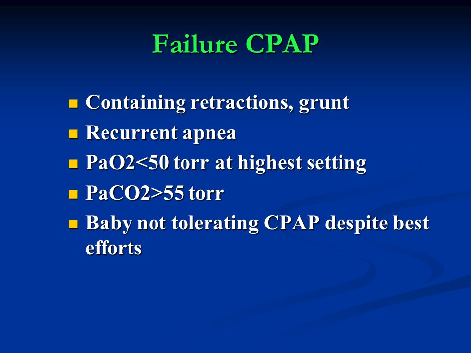 Failure CPAP Containing retractions, grunt Containing retractions, grunt Recurrent apnea Recurrent apnea PaO2<50 torr at highest setting PaO2<50 torr