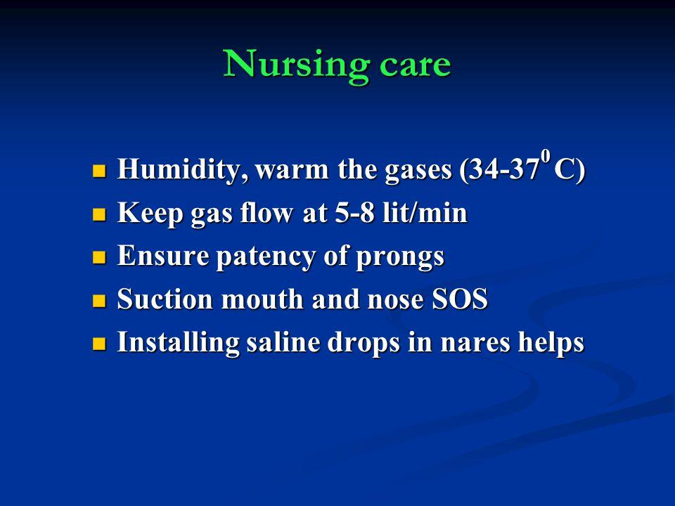 Nursing care Humidity, warm the gases (34-37 0 C) Humidity, warm the gases (34-37 0 C) Keep gas flow at 5-8 lit/min Keep gas flow at 5-8 lit/min Ensur