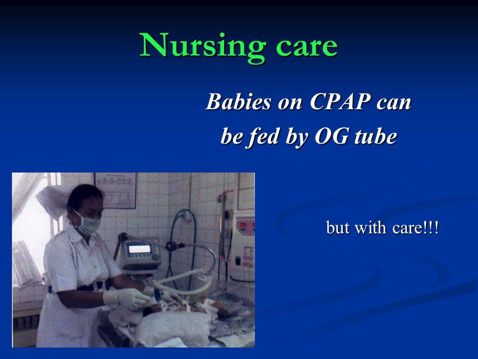 Nursing care Babies on CPAP can be fed by OG tube but with care!!! but with care!!!