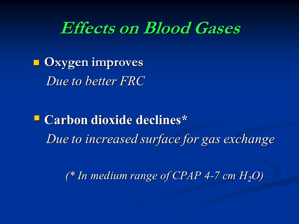 Effects on Blood Gases Oxygen improves Oxygen improves Due to better FRC Due to better FRC Carbon dioxide declines* Carbon dioxide declines* Due to in
