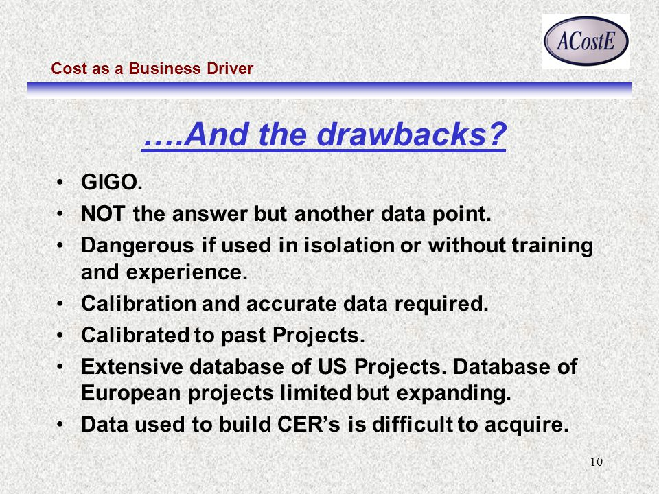 Cost as a Business Driver 10 ….And the drawbacks? GIGO. NOT the answer but another data point. Dangerous if used in isolation or without training and