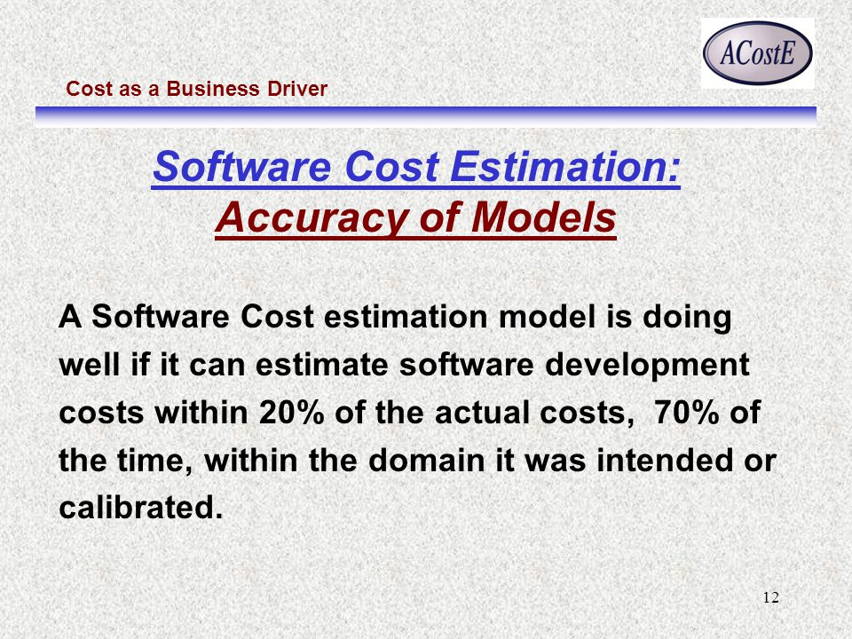 Cost as a Business Driver 12 Software Cost Estimation: Accuracy of Models A Software Cost estimation model is doing well if it can estimate software d