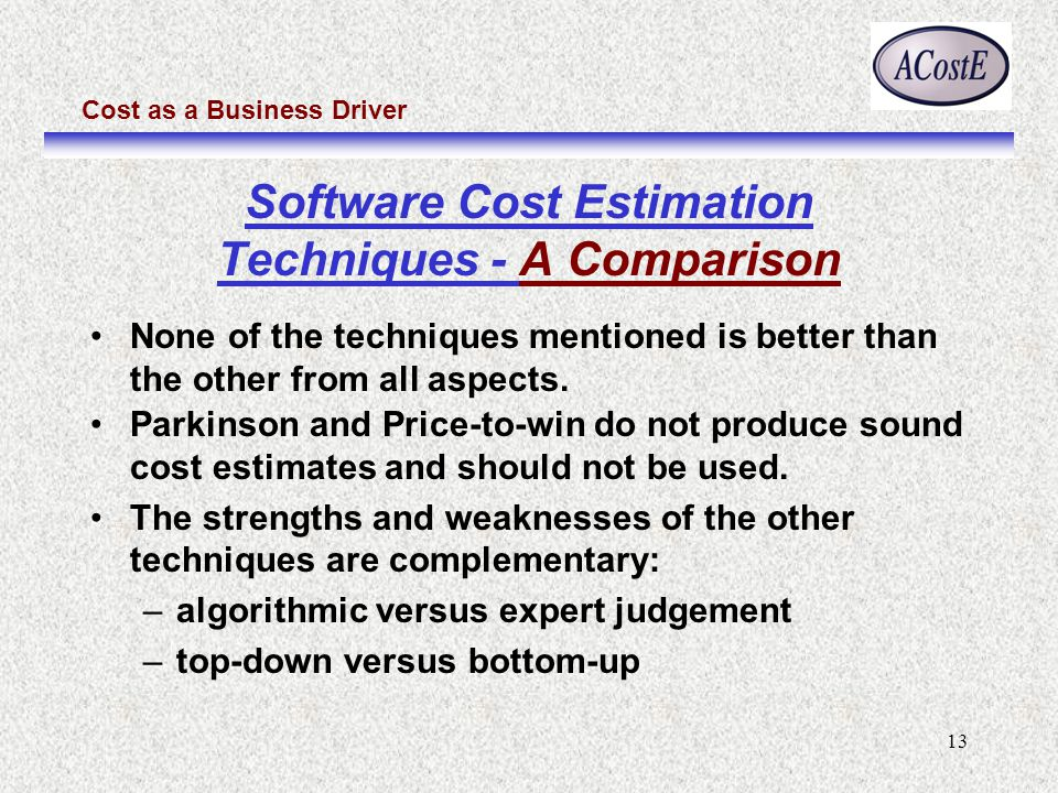 Cost as a Business Driver 13 Software Cost Estimation Techniques - A Comparison None of the techniques mentioned is better than the other from all aspects.