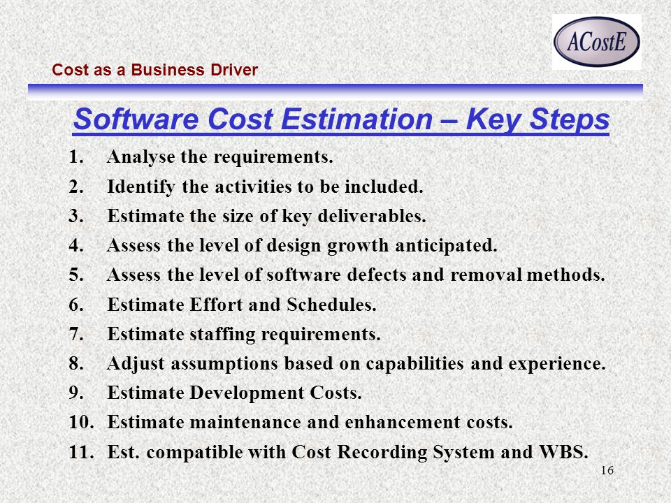 Cost as a Business Driver 16 Software Cost Estimation – Key Steps 1. Analyse the requirements. 2. Identify the activities to be included. 3. Estimate