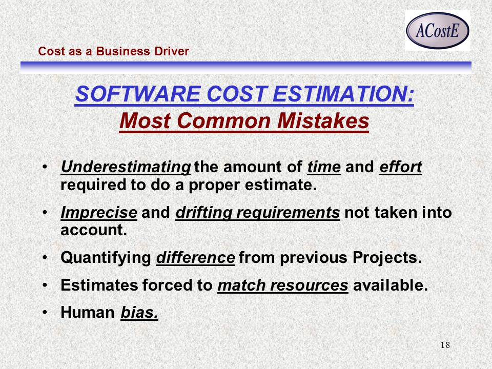 Cost as a Business Driver 18 SOFTWARE COST ESTIMATION: Most Common Mistakes Underestimating the amount of time and effort required to do a proper estimate.