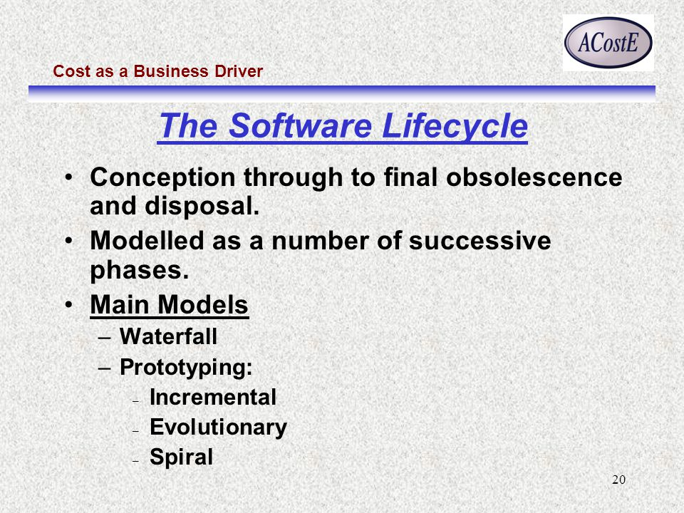 Cost as a Business Driver 20 Conception through to final obsolescence and disposal. Modelled as a number of successive phases. Main Models –Waterfall