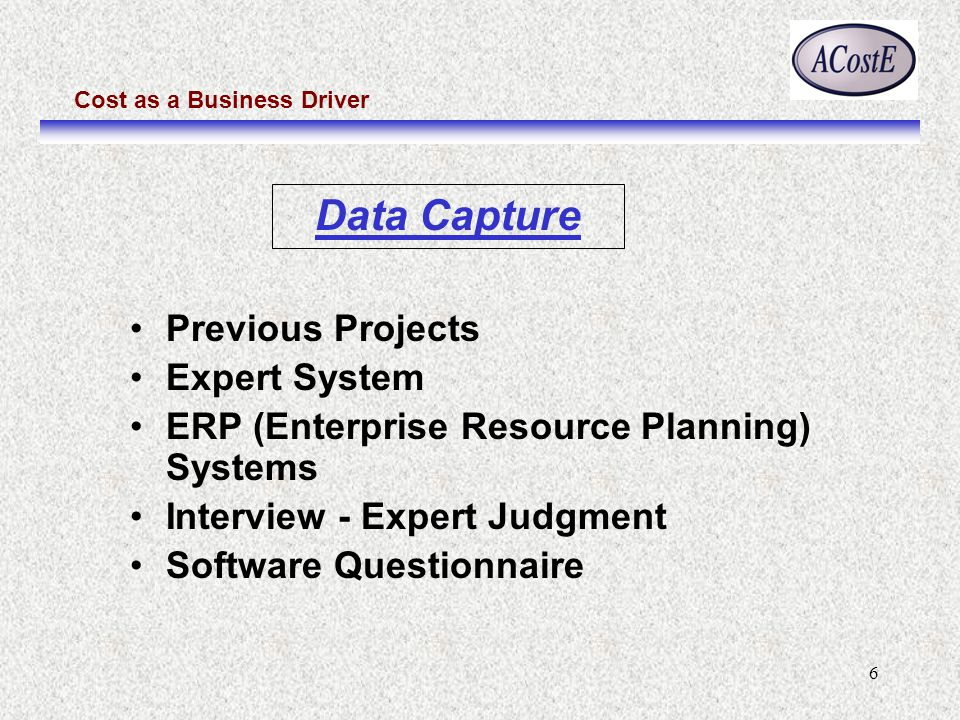Cost as a Business Driver 6 Data Capture Previous Projects Expert System ERP (Enterprise Resource Planning) Systems Interview - Expert Judgment Software Questionnaire