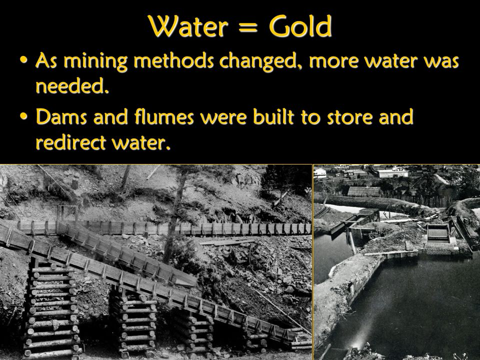 Water = Gold As mining methods changed, more water was needed.As mining methods changed, more water was needed.