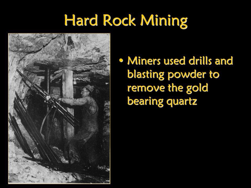 Hard Rock Mining Miners used drills and blasting powder to remove the gold bearing quartzMiners used drills and blasting powder to remove the gold bearing quartz