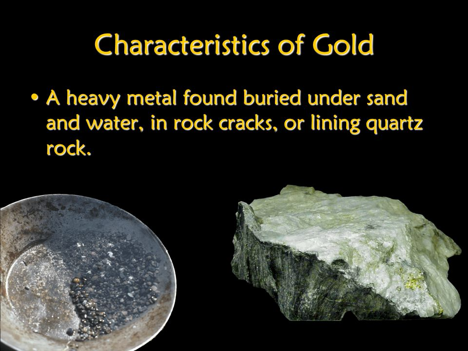 Characteristics of Gold A heavy metal found buried under sand and water, in rock cracks, or lining quartz rock.A heavy metal found buried under sand and water, in rock cracks, or lining quartz rock.
