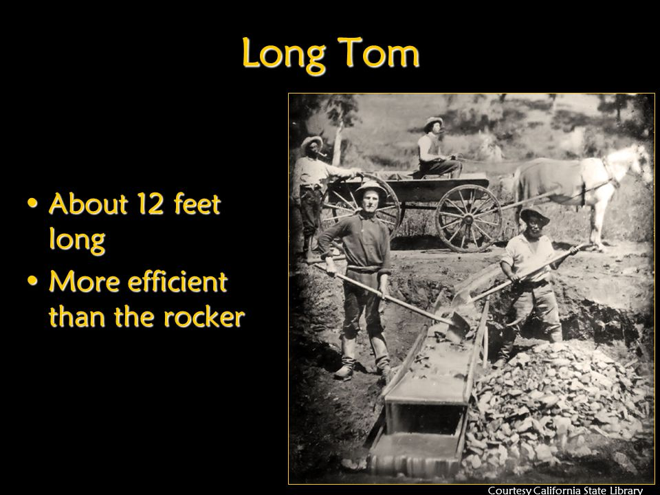 Long Tom About 12 feet longAbout 12 feet long More efficient than the rockerMore efficient than the rocker Courtesy California State Library