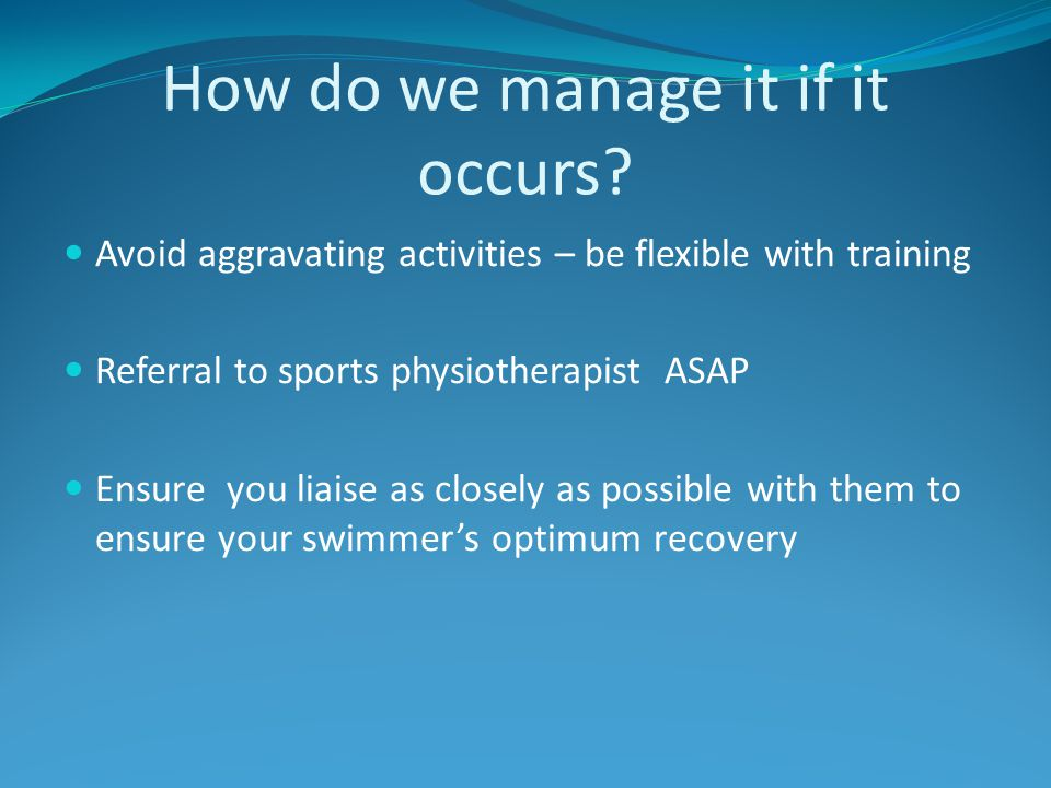 How do we manage it if it occurs? Avoid aggravating activities – be flexible with training Referral to sports physiotherapist ASAP Ensure you liaise a