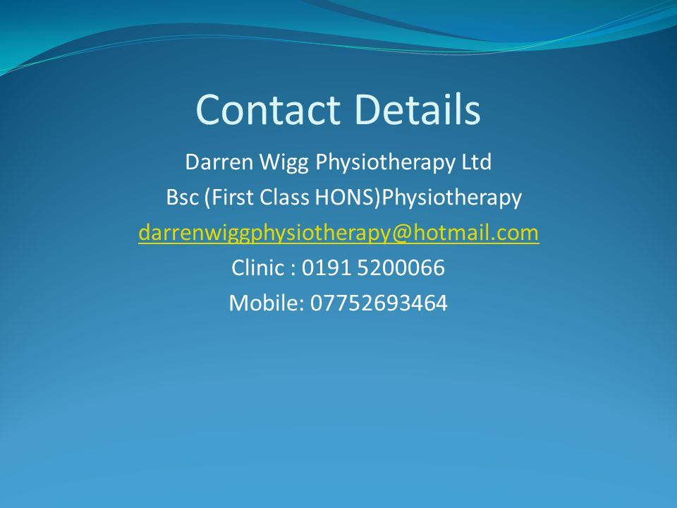 Contact Details Darren Wigg Physiotherapy Ltd Bsc (First Class HONS)Physiotherapy darrenwiggphysiotherapy@hotmail.com Clinic : 0191 5200066 Mobile: 07