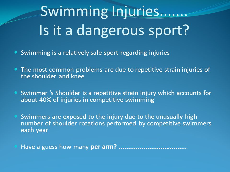 Swimming Injuries....... Is it a dangerous sport? Swimming is a relatively safe sport regarding injuries The most common problems are due to repetitiv