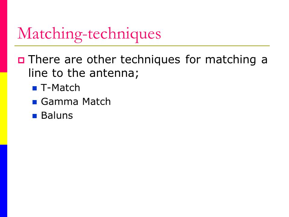 Matching-techniques There are other techniques for matching a line to the antenna; T-Match Gamma Match Baluns