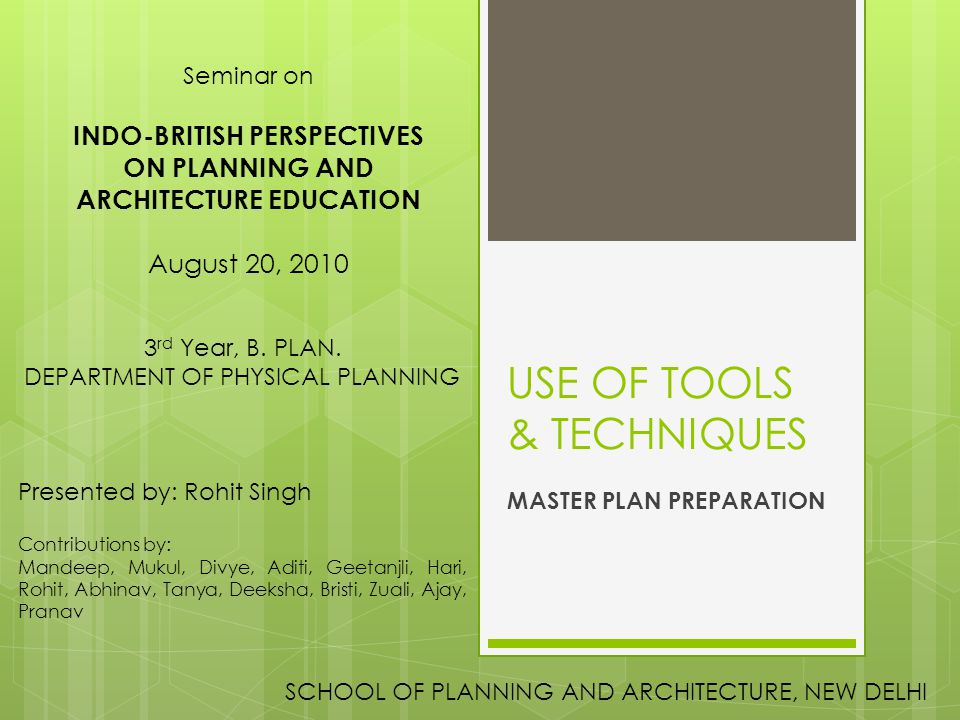 USE OF TOOLS & TECHNIQUES MASTER PLAN PREPARATION Seminar on INDO-BRITISH PERSPECTIVES ON PLANNING AND ARCHITECTURE EDUCATION August 20, 2010 SCHOOL O