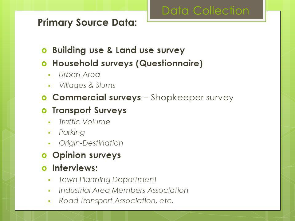 Primary Source Data: Building use & Land use survey Household surveys (Questionnaire) Urban Area Villages & Slums Commercial surveys – Shopkeeper surv