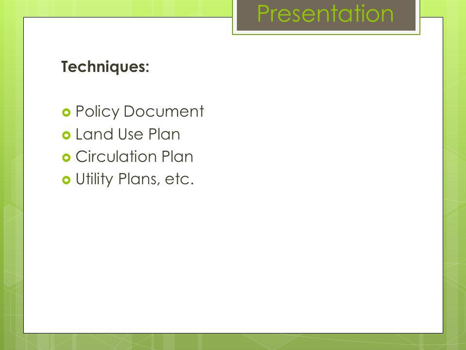 Presentation Techniques: Policy Document Land Use Plan Circulation Plan Utility Plans, etc.