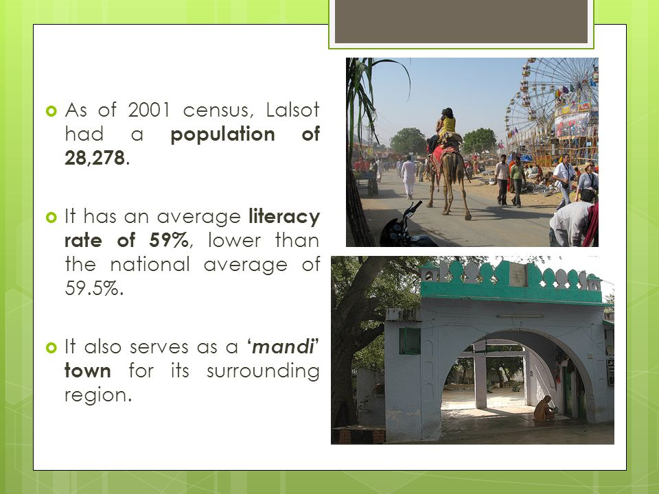 As of 2001 census, Lalsot had a population of 28,278. It has an average literacy rate of 59%, lower than the national average of 59.5%. It also serves