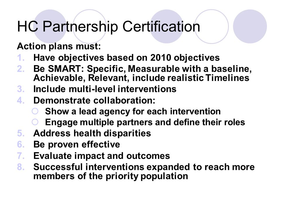 HC Partnership Certification Action plans must: 1.Have objectives based on 2010 objectives 2.Be SMART: Specific, Measurable with a baseline, Achievabl