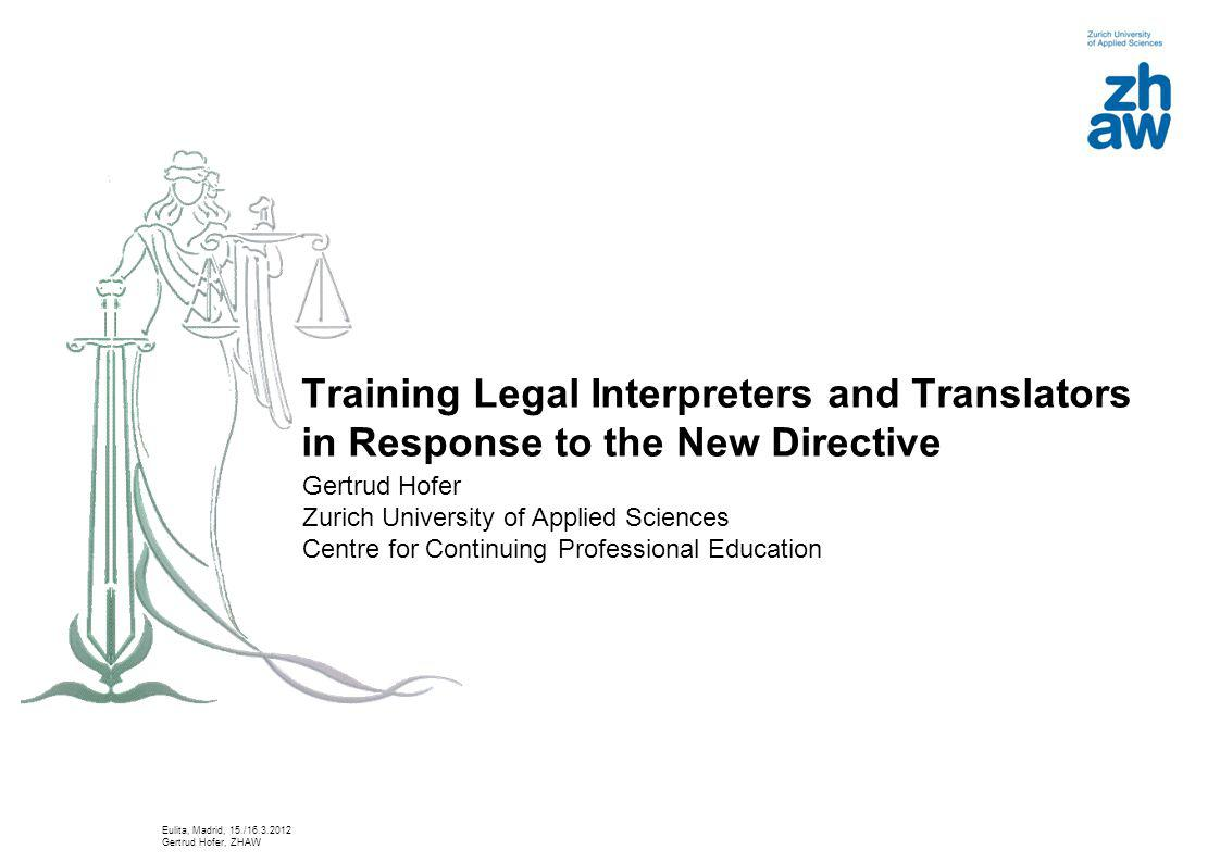 Training Legal Interpreters and Translators in Response to the New Directive Gertrud Hofer Zurich University of Applied Sciences Centre for Continuing Professional Education Eulita, Madrid, 15./16.3.2012 Gertrud Hofer, ZHAW