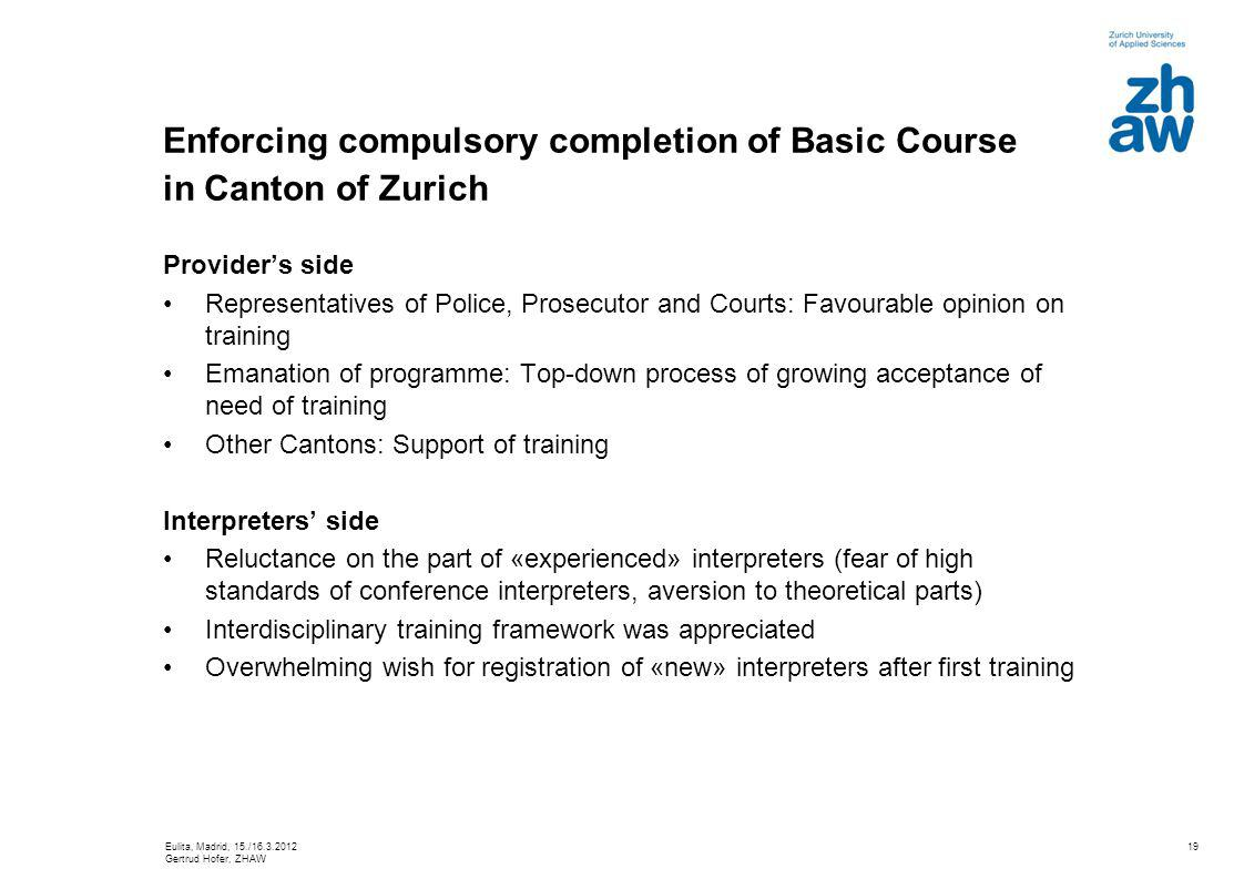 19 Enforcing compulsory completion of Basic Course in Canton of Zurich Providers side Representatives of Police, Prosecutor and Courts: Favourable opinion on training Emanation of programme: Top-down process of growing acceptance of need of training Other Cantons: Support of training Interpreters side Reluctance on the part of «experienced» interpreters (fear of high standards of conference interpreters, aversion to theoretical parts) Interdisciplinary training framework was appreciated Overwhelming wish for registration of «new» interpreters after first training Eulita, Madrid, 15./16.3.2012 Gertrud Hofer, ZHAW
