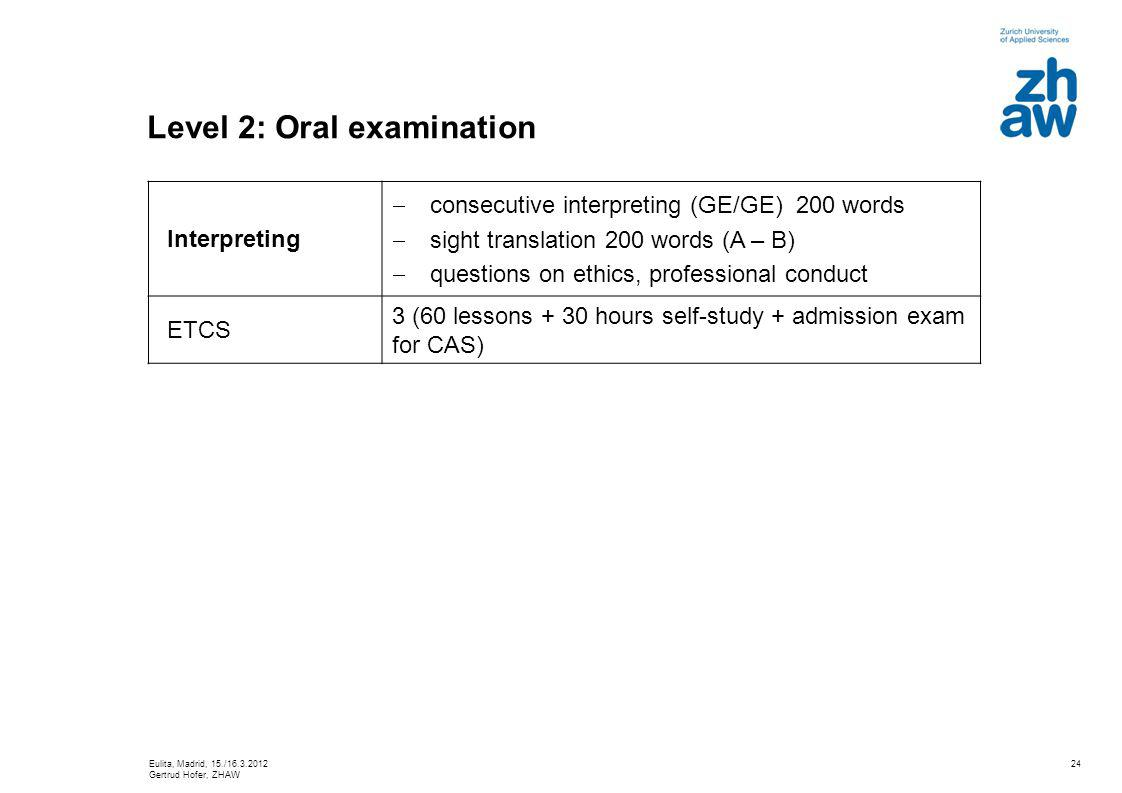 24 Level 2: Oral examination Interpreting consecutive interpreting (GE/GE) 200 words sight translation 200 words (A – B) questions on ethics, professional conduct ETCS 3 (60 lessons + 30 hours self-study + admission exam for CAS) Eulita, Madrid, 15./16.3.2012 Gertrud Hofer, ZHAW