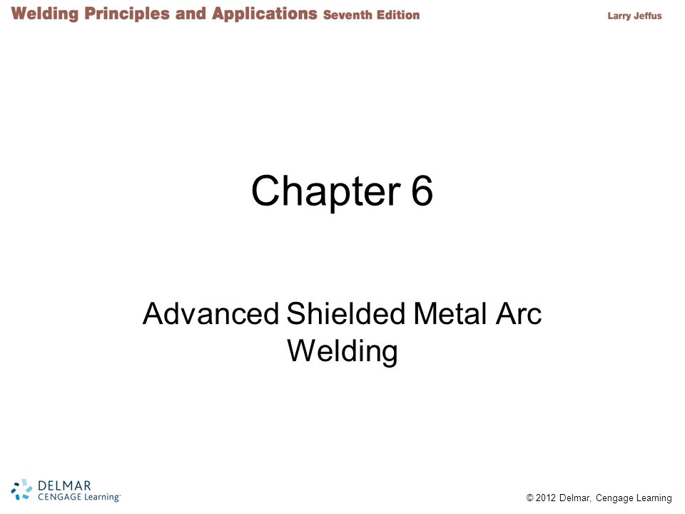 © 2012 Delmar, Cengage Learning Chapter 6 Advanced Shielded Metal Arc Welding