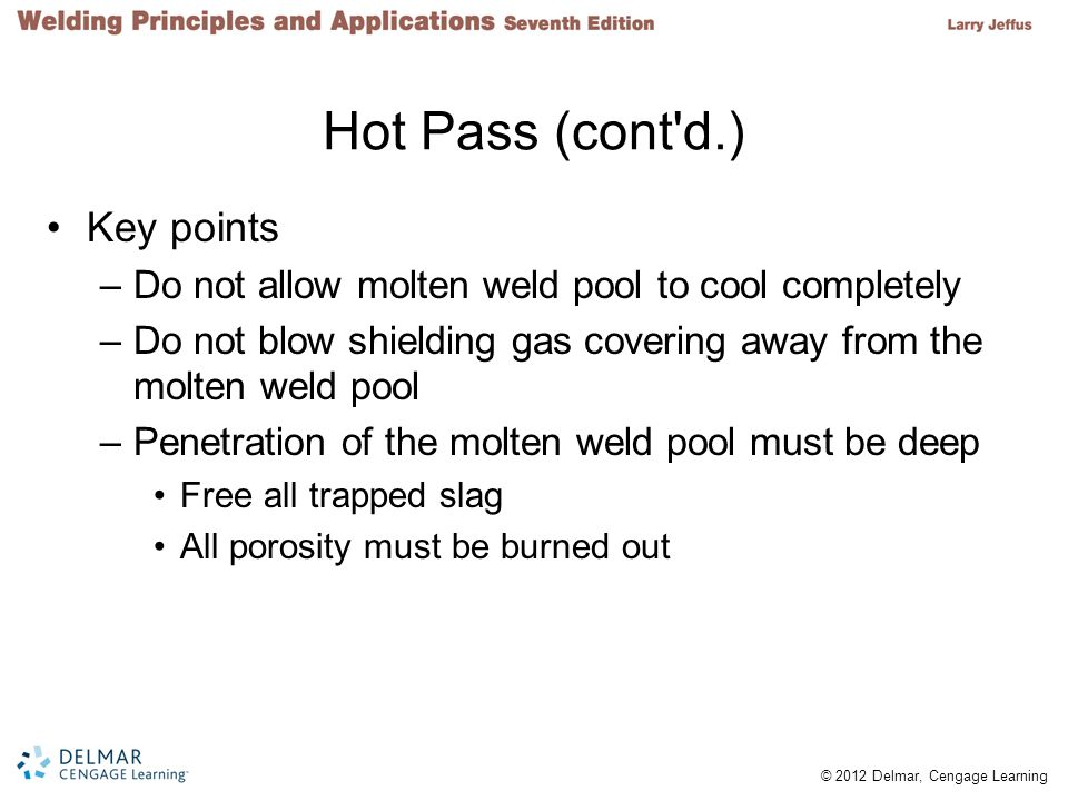 © 2012 Delmar, Cengage Learning Hot Pass (cont d.) Key points –Do not allow molten weld pool to cool completely –Do not blow shielding gas covering away from the molten weld pool –Penetration of the molten weld pool must be deep Free all trapped slag All porosity must be burned out