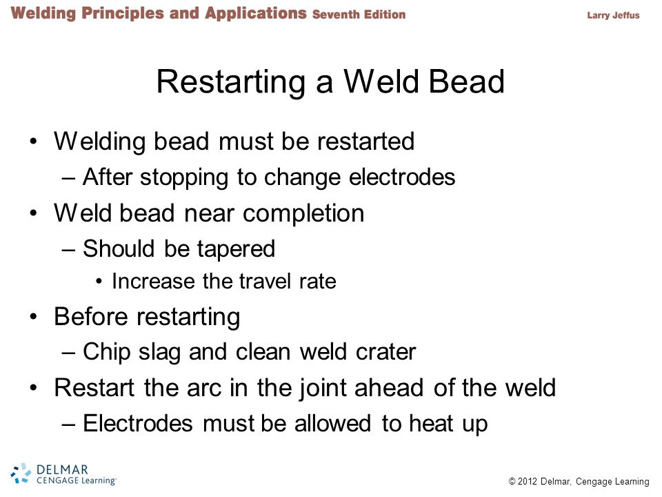 © 2012 Delmar, Cengage Learning Restarting a Weld Bead Welding bead must be restarted –After stopping to change electrodes Weld bead near completion –Should be tapered Increase the travel rate Before restarting –Chip slag and clean weld crater Restart the arc in the joint ahead of the weld –Electrodes must be allowed to heat up