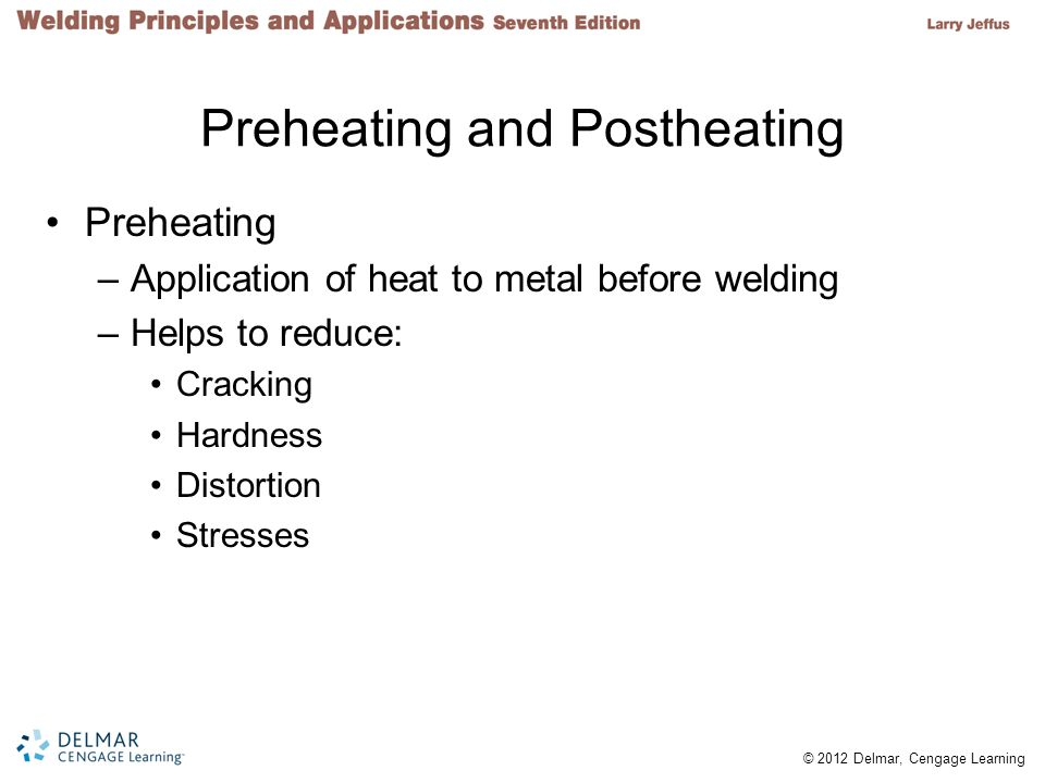 © 2012 Delmar, Cengage Learning Preheating and Postheating Preheating –Application of heat to metal before welding –Helps to reduce: Cracking Hardness Distortion Stresses