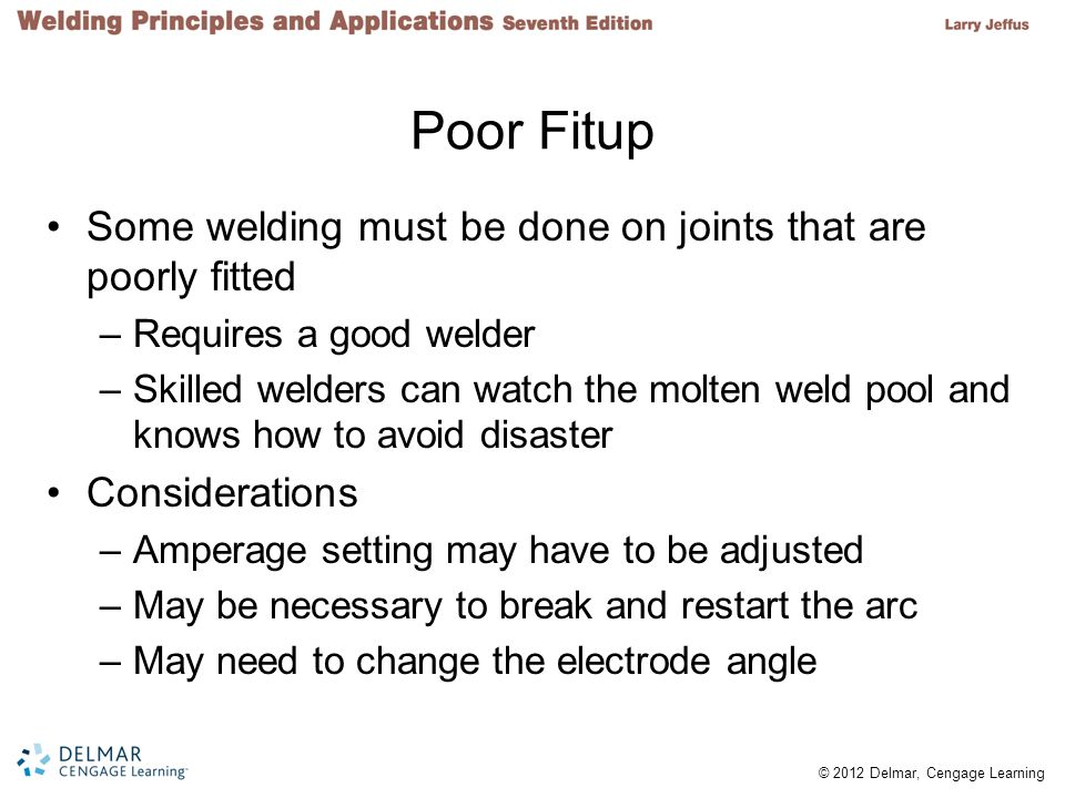 © 2012 Delmar, Cengage Learning Poor Fitup Some welding must be done on joints that are poorly fitted –Requires a good welder –Skilled welders can watch the molten weld pool and knows how to avoid disaster Considerations –Amperage setting may have to be adjusted –May be necessary to break and restart the arc –May need to change the electrode angle